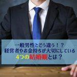 【体験談】経営者やお金持ちが大切にする4つの結婚観とは?一般男性とどう違う?