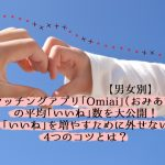 【必見】Omiai(おみあい)の男女別平均「いいね」数を大公開!いいねを増やす4つのコツも