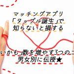 【体験談】男女別!タップル誕生で「いいかも」数を増やす知らないと損する3つのコツ!