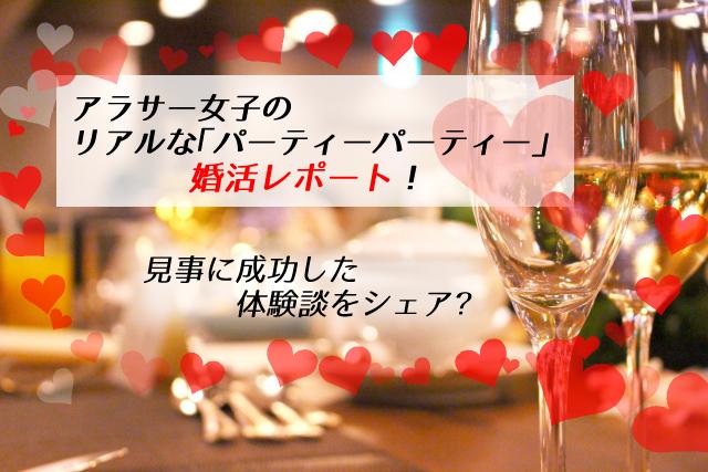 【体験談】アラサー女子のリアルな「パーティーパーティー」婚活レポート!見事成功!