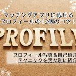 【必見】マッチングアプリのプロフィールのコツ12選!男女別の写真&自己紹介文のコツ