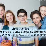 【必読】出会いがない?学生におすすめの「恋活」完全版!恋活アプリ・パーティーも