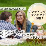 【体験談】Omiai(おみあい)のマッチング攻略!マッチングしない原因&した後のメッセージ