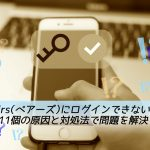 【詳細】Pairs(ペアーズ)にログインできない11の原因&対処法!