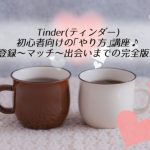 【体験談】Tinder(ティンダー)初心者向け「やり方」講座!登録~マッチ~出会い完全版