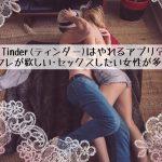 【体験談】Tinder(ティンダー)はやれる?セフレが欲しい・セックスしたい女性が多い!