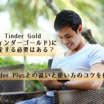 【体験談】TinderGold(ティンダーゴールド)に課金は必要?TinderPlusとの違いと使い方のコツ
