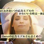 【必見】Omiai(おみあい)広告モデルのかわいい女性は誰?Omiaiの広告モデルまとめ