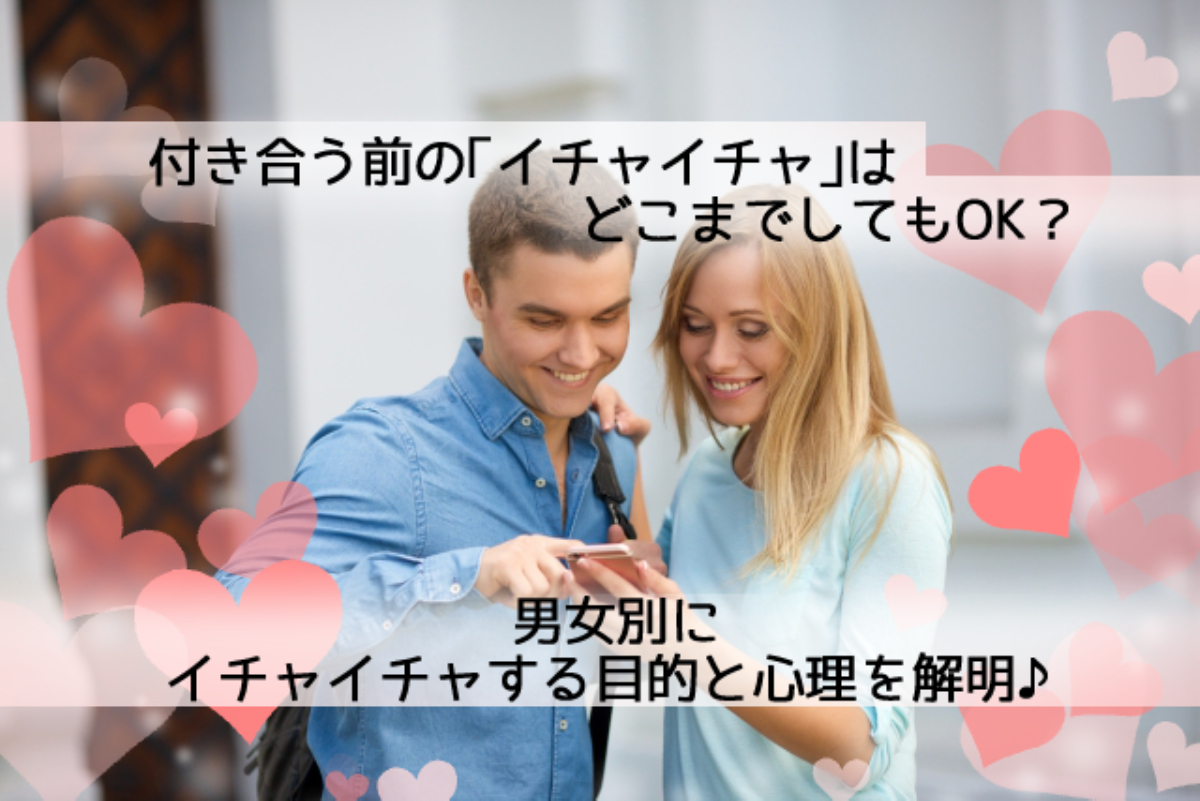 【解明】付き合う前のイチャイチャはどこまでOK?男女のイチャイチャの目的と心理