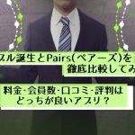 【体験談】タップル誕生とPairs(ペアーズ)を徹底比較!料金・会員数・口コミ&評判