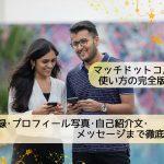 【2019】マッチドットコムの使い方!登録・プロフィール写真・自己紹介文・メッセージ