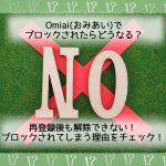 【解説】Omiai(おみあい)でブロックされたら?再登録後も解除不可!ブロックされる理由は