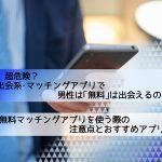 【2019】超危険?出会系・マッチングアプリで男性無料は出会える?注意点&おすすめ