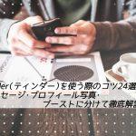 【体験談】Tinder(ティンダー)のコツ24選!メッセージ・プロフィール写真・ブースト