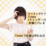 【体験談】マッチングアプリTinder(ティンダー)は友達にバレる?友達は作れる?