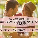 【体験談】Omiai(おみあい)で「出会い」を掴む29のコツ!マッチング前後&デートの注意点