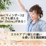 【2019】Tinder(ティンダー)はPCで使える「Tinder Online」あり!アプリとの違い&使い方