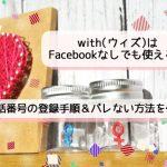【画像あり】with(ウィズ)はFacebookなしで使える!電話番号の登録手順&バレない方法