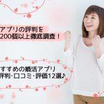 【2019】婚活アプリの評判を200以上調査!おすすめ婚活アプリ6選&評判口コミ評価12選