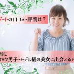 【2019】東カレデートの口コミ評判は?本当にハイスぺ男子・モデル級美女に出会える?