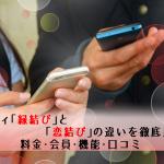 【体験談】ゼクシィ縁結びと恋結びの違いを徹底比較!料金・会員・機能・口コミ