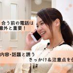 【体験談】付き合う前の電話は意外と重要!話す内容・話題と誘うきっかけ&注意点