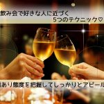 【必見】飲み会で好きな人に近づく5つのテクニック!脈あり態度を把握してアピール!