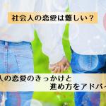 【体験談】社会人の恋愛は難しい?社会人の恋愛のきっかけと進め方