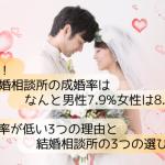 衝撃!結婚相談所の成婚率は男性7.9%女性は8.6%!成婚率が低い理由3選&選び方3選
