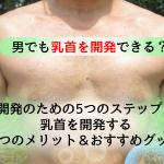 【衝撃】男でも乳首は開発可能?5つのステップと乳首開発おすすめグッズ3選!