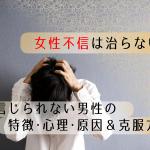 【解明】女性不信は治らない?女を信じられない男性の特徴・心理・原因&克服方法