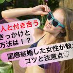 【体験談】外国人と付き合うきっかけと方法は?国際結婚した女性が教えるコツと注意点