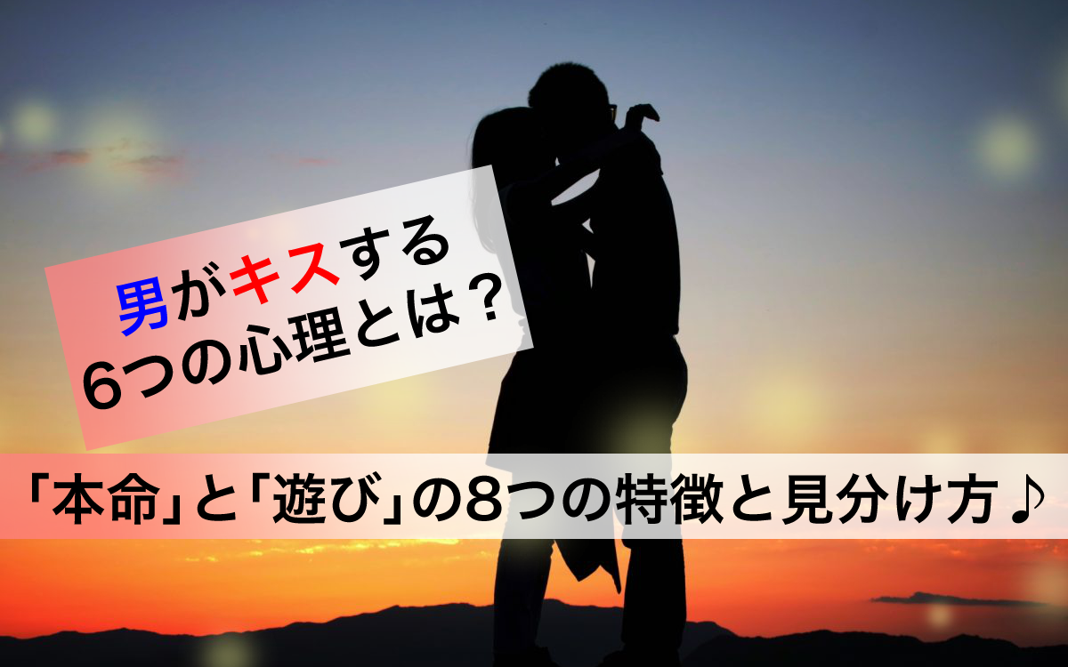 【解明】男がキスする6つの心理とは?「本命」「遊び」の8つの特徴と見分け方