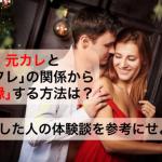 【解明】元カレとセフレの関係から復縁する方法は?成功した人の体験談を参考にせよ!