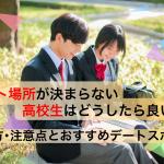 【必見】デート場所が決まらない高校生はどうする?選び方・注意点とおすすめ18選