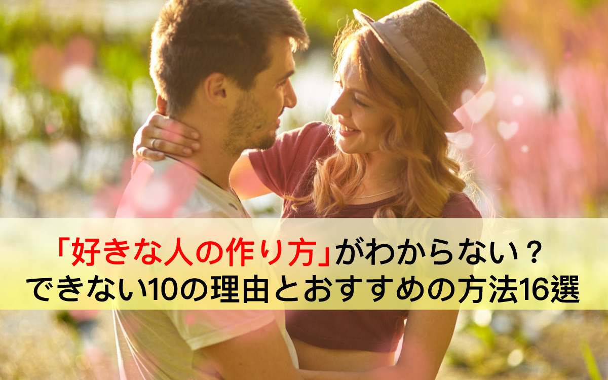 【解明】好きな人の作り方がわからない?できない10の理由とおすすめの方法16選