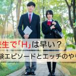 【体験談】高校生でHは早い?初体験エピソードとエッチのやり方
