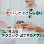 【体験談】ネットナンパとは?ナンパ師が教えるテクニック・おすすめアプリ&サイト