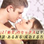 【悲劇】童貞と処女のセックスはヤバい!体験談・あるある・成功する方法