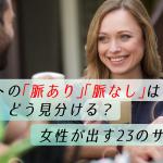【解明】デートの「脈あり」「脈なし」はどう見分ける?女性が出す23のサイン