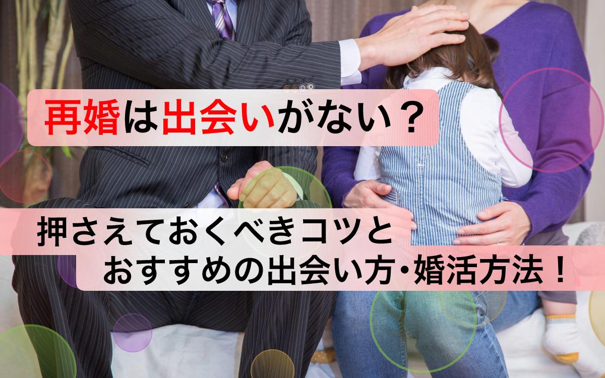 【解明】再婚は出会いがない?押さえておくべきコツとおすすめの出会い方・婚活方法