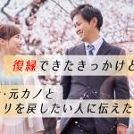 【体験談】復縁できたきっかけとは?元カレ・元カノとヨリを戻したい人に伝えたいこと