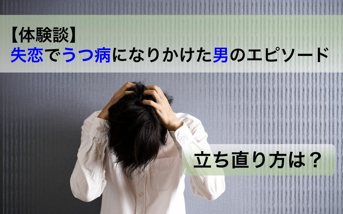 【体験談】失恋でうつ病になりかけた男のエピソード。立ち直り方は?